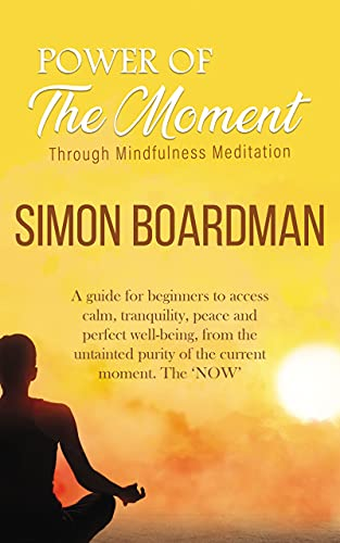 Power Of The Moment Through Mindfulness Meditation: A guide for beginners to access calm, tranquility, peace, and perfect well-being, from the untainted ... current moment. The 'NOW' (English Edition)