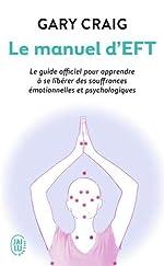Le manuel d'EFT - Le guide officiel pour apprendre à se libérer des souffrances émotionnelles et psychologiques de Gary Craig