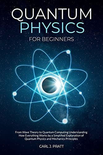 Compare Textbook Prices for Quantum Physics for Beginners: From Wave Theory to Quantum Computing. Understanding How Everything Works by a Simplified Explanation of Quantum Physics and Mechanics Principles  ISBN 9798718003864 by Pratt, Carl J.