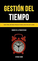 Gestión Del Tiempo: Guía para obtener productividad efectiva en tu vida (Dominio de la productividad)