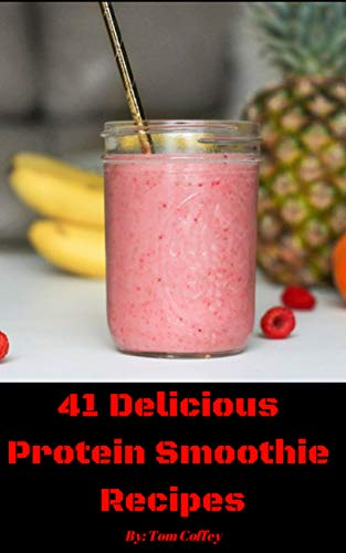 41 Delicious Protein Smoothie Recipes: Mouth watering protein smoothie recipes