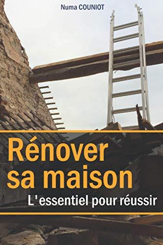 Rénover sa maison : l'essentiel pour réussir: Un guide des méthodes et techniques de rénovation d'un bâtiment
