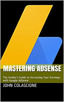 Mastering AdSense: The Insider's Guide to Increasing Your Earnings with Google AdSense by [John Colascione]