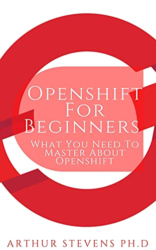 Openshift For Beginners : What You Need To Master About Openshift (English Edition)