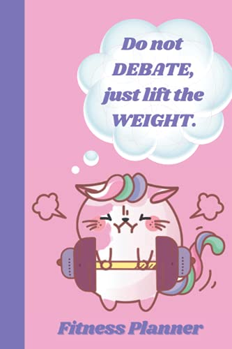 """Fitness Planner: """"Do Not Debate, Just Lift The Weight."""": Training Planner. Fitness and Workout Tracker. Daily Fitness Planner. Workout Logbook. 6""""x9"""". 121 pages. Funny Cat Quote Notebook."""