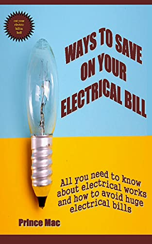 WAYS TO SAVE ON YOUR ELECTRICAL BILL: All you need to know about electrical works and how to avoid huge electrical bills (English Edition)