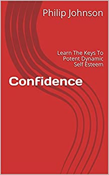 Confidence: Learn The Keys To Potent Dynamic Self Esteem by [Philip Johnson]
