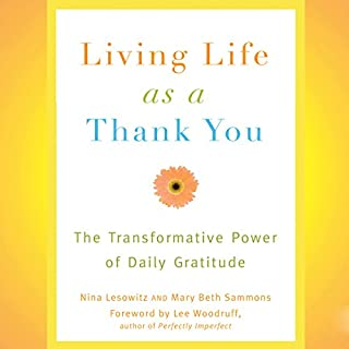 Living Life as a Thank You     The Transformative Power of Daily Gratitude              By:                                                                                                                                 Nina Lesowitz,                                                                                        Mary Beth Sammons                               Narrated by:                                                                                                                                 Susan Boyce                      Length: 5 hrs and 45 mins     20 ratings     Overall 3.9