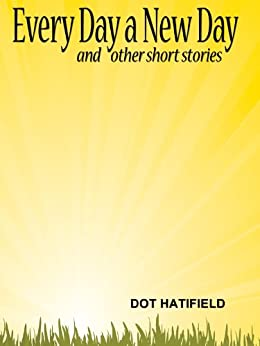 Every Day a New Day and Other Short Stories by [Dot Hatfield]