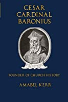 Cesar Cardinal Baronius: Founder of Church History