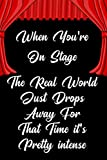 When you're on stage the real world just drops away for that time it's pretty intense: Blank Lined Journal Notebook Funny Acting Theater Notebook, ... Gag Journal for Theater Lovers, theatre gifts