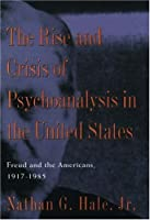 The Rise and Crisis of Psychoanalysis in the United States: Freud and the Americans, 1917-1985