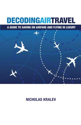 Book: Decoding Air Travel - A Guide to Saving on Airfare and Flying in Luxury by Nicholas Kralev