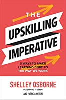 The Upskilling Imperative: 5 Ways to Make Learning Core to the Way We Work