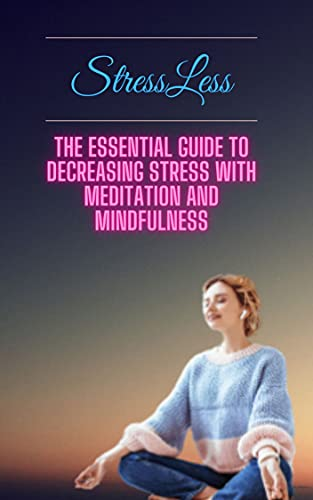 StressLess : The Essential Guide to Decreasing Stress with Meditation and Mindfulness (English Edition)