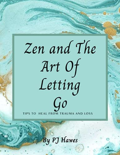 Zen and The Art of Letting Go: Healing from Trauma and Loss