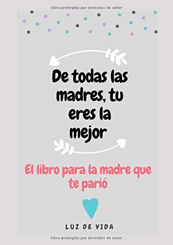 DE TODAS LAS MADRES, TÚ ERES LA MEJOR: El libro para la madre que te parió
