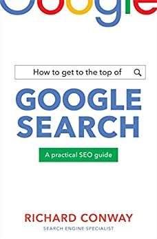 How to Get to the Top of Google Search: A Practical SEO Guide by [Richard Conway]