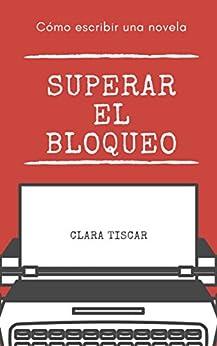 Cómo escribir una novela: Superar el bloqueo (Spanish Edition) by [Clara Tiscar i Castells]