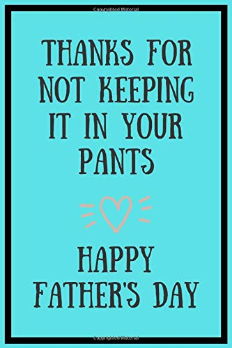 Thanks For Not Keeping It In Your Pants Happy Father's Day : Fathers Day Notebook: Funny Father's Day Gift Better Than A Card!