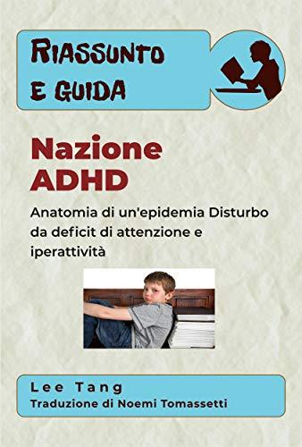 Riassunto E Guida - Nazione Adhd: Anatomia Di Un'epidemia - Disturbo Da Deficit Di Attenzione E Iperattività (Italian Edition)
