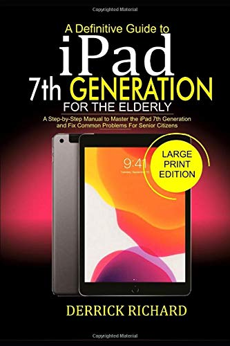 A Definitive Guide to IPAD 7TH GENERATION FOR THE ELDERLY: A Step-by-Step Manual to Master the iPad 7th Generation and Fix Common Problems For Senior Citizens