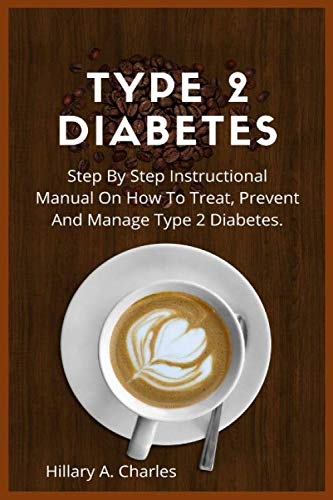 Type 2 Diabetes: Step By Step Instructional Manual On How To Treat, Prevent And Manage Type 2 Diabetes.