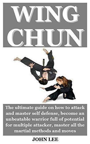 WING CHUN: The ultimate guide on how to attack and master self defense, become an unbeatable warrior full of potential for multiple attacker, master all the martial methods and moves