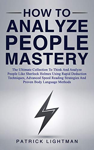 How to Analyze People Mastery: The Ultimate Collection To Think And Analyze People Like Sherlock Holmes Using Rapid Deduction Techniques, Advanced ... Strategies And Proven Body Language Methods