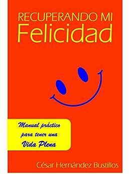 Recuperando Mi Felicidad: Manual práctico para tener una vida plena de [César Hernández Bustilos]