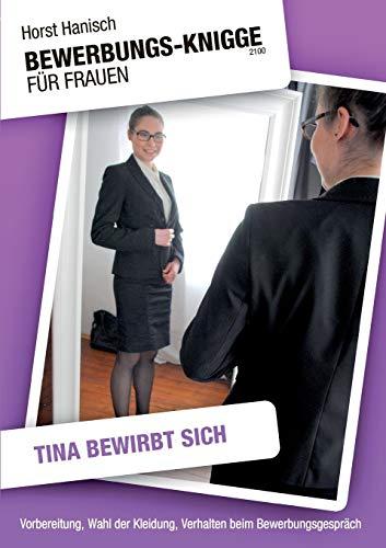 Bewerbungs-Knigge 2100 für Frauen - Tina bewirbt sich: Vorbereitung, Wahl der Kleidung, Verhalten beim Bewerbungsgespräch