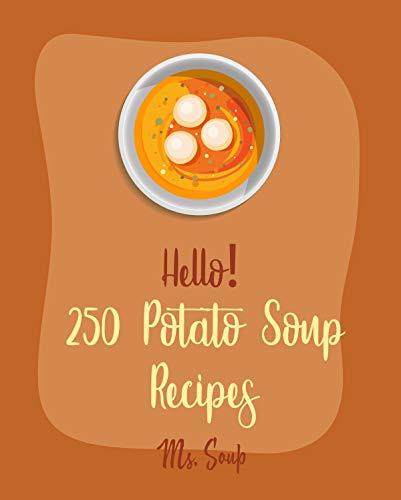 Hello! 250 Potato Soup Recipes: Best Potato Soup Cookbook Ever For Beginners [Soup Dumpling Book, Pumpkin Soup Recipe, Cabbage Soup Recipe, Tomato Soup ... Vegan Cookbook] [Book 1] (English Edition)
