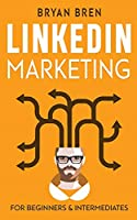 LinkedIn Marketing: Mastery: 2 Book In 1 - The Guides To LinkedIn For Beginners And Intermediates, Learn How To Optimize Your Profile, Lead Generate, Develop Your Skills And Grow Your Business