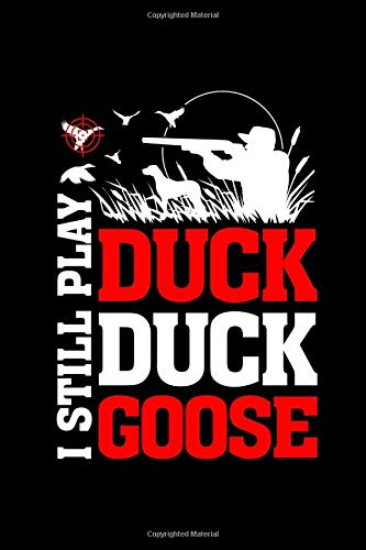 I Still Play Duck Duck Goose: Duck Hunting Log book - A Journal To Record Your Hunting Season Or Trips- Gift For Duck Hunters