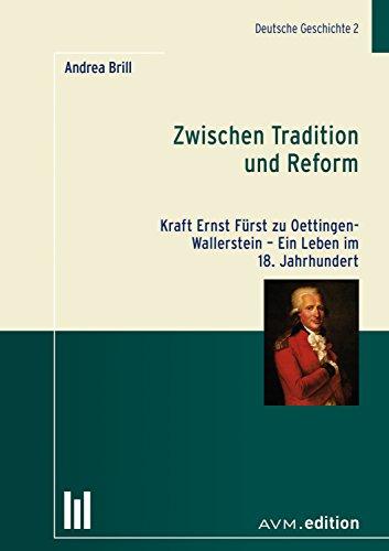 Zwischen Tradition und Reform: Kraft Ernst Fürst zu Oettingen-Wallerstein - Ein Leben im 18. Jahrhundert (Deutsche Geschichte)