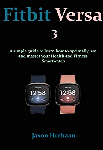Fitbit Versa 3: A simple guide to learn how to optimally use and master your Health and Fitness Smartwatch (English Edition)