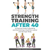 Strength Training After 40: A Practical Guide to Building and Maintaining a Healthier, Leaner, and Stronger Body Kindle Edition by Baz Thompson for Free