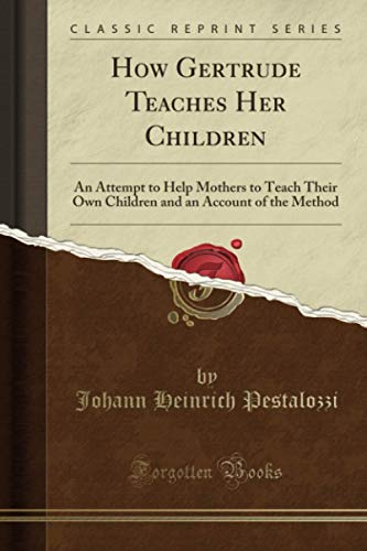 How Gertrude Teaches Her Children (Classic Reprint): An Attempt to Help Mothers to Teach Their Own Children and an Account of the Method