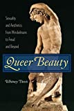 Davis, W: Queer Beauty: Sexuality and Aesthetics from Winckelmann to Freud and Beyond (Columbia Themes in Philosophy, Social Criticism, and the Arts) - Whitney Davis
