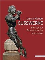 Ursula MendeGusswerke: Beitraege zur Bronzekunst des Mittelalters