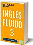 INGLÉS FLUIDO 3: EL MAS EXITOSO CURSO DE INGLES Lecciones BÁSICAS, intermedias y avanzadas GRAMATICA, vocabulario y frases fáciles; para avanzar.