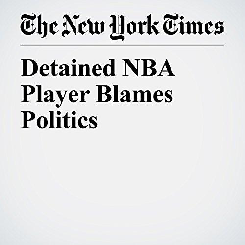 Detained NBA Player Blames Politics copertina