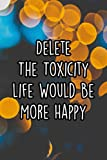 Delete The Toxicity Life Would Be More Happy: 110 Page Lined Journal/Notebook (6 x 9) [Idioma Inglés]