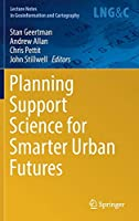 Planning Support Science for Smarter Urban Futures (Lecture Notes in Geoinformation and Cartography)