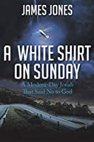 A White Shirt on Sunday: A Modern-Day Jonah... That Said No to God