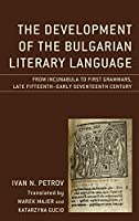 The Development of the Bulgarian Literary Language: From Incunabula to First Grammars, Late Fifteenth – Early Seventeenth Century (Studies in Slavic, Baltic, and Eastern European Languages and Cultures)