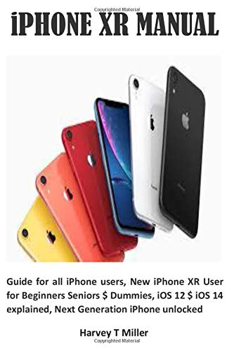 iPHONE XR MANUAL: Guide for all iPhone users, New iPhone XR User for Beginners Seniors $ Dummies, iOS 12 $ iOS 14 explained, Next Generation iPhone unlocked