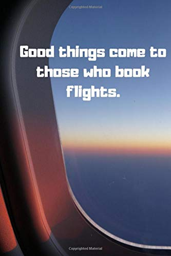 Good things come to those who book flights.: Travel Planning Notebook Journal Memory Book Adventure Notes For Travelers