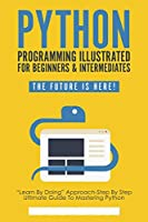 Python Programming Illustrated – python for dummies and beginners: Begin to Code with Python Made Easy For Beginners – python programming for beginners Front Cover
