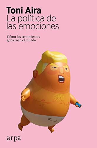 La política de las emociones: Cómo los sentimientos gobiernan el mundo